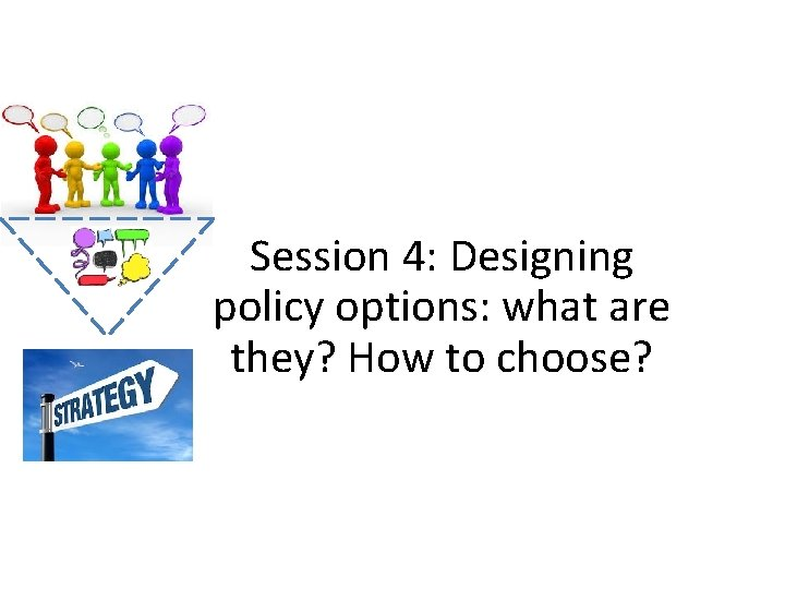 Session 4: Designing policy options: what are they? How to choose?
