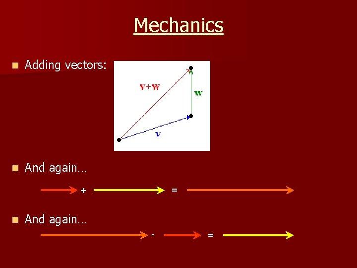 Mechanics n Adding vectors: n And again… = + n And again… - =