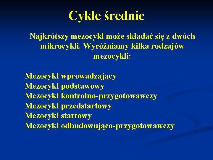 Cykle średnie Najkrótszy mezocykl może składać się z dwóch mikrocykli. Wyróżniamy kilka rodzajów mezocykli:
