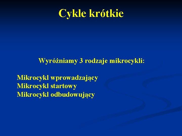 Cykle krótkie Wyróżniamy 3 rodzaje mikrocykli: Mikrocykl wprowadzający Mikrocykl startowy Mikrocykl odbudowujący