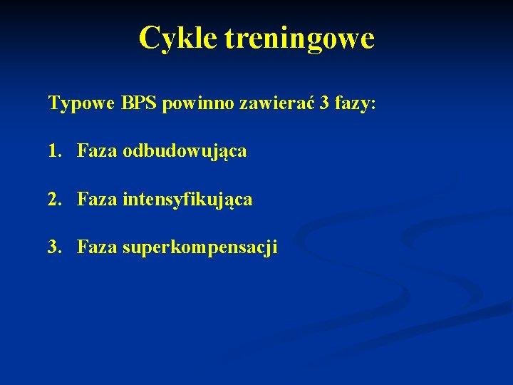 Cykle treningowe Typowe BPS powinno zawierać 3 fazy: 1. Faza odbudowująca 2. Faza intensyfikująca