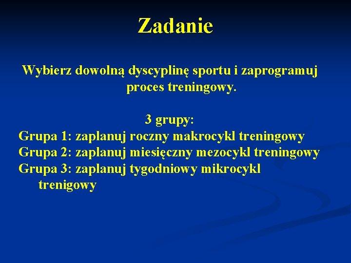Zadanie Wybierz dowolną dyscyplinę sportu i zaprogramuj proces treningowy. 3 grupy: Grupa 1: zaplanuj
