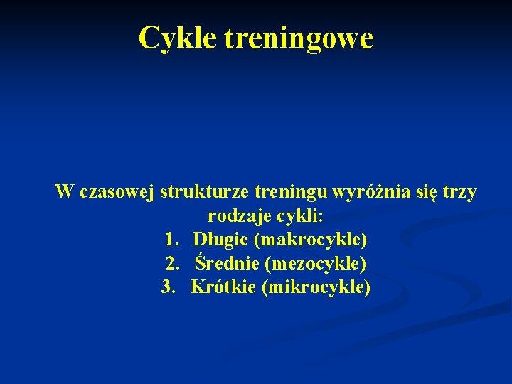 Cykle treningowe W czasowej strukturze treningu wyróżnia się trzy rodzaje cykli: 1. Długie (makrocykle)