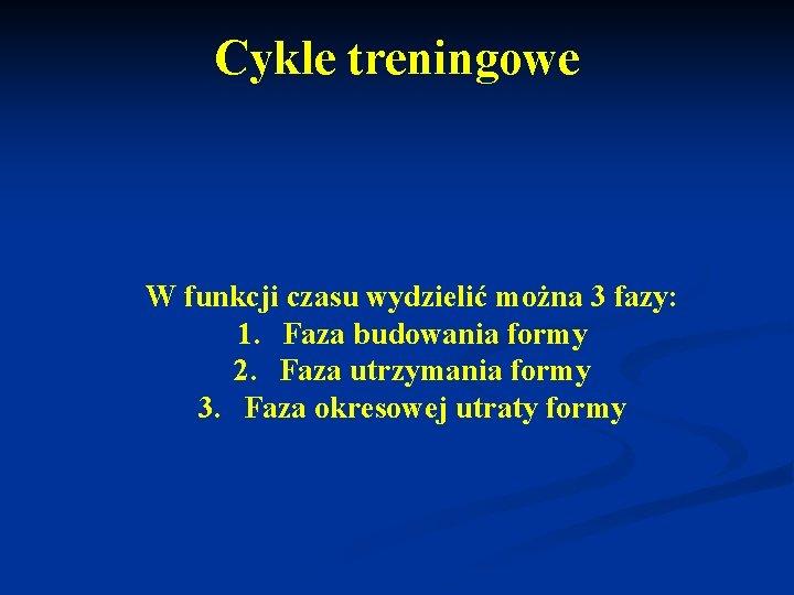 Cykle treningowe W funkcji czasu wydzielić można 3 fazy: 1. Faza budowania formy 2.