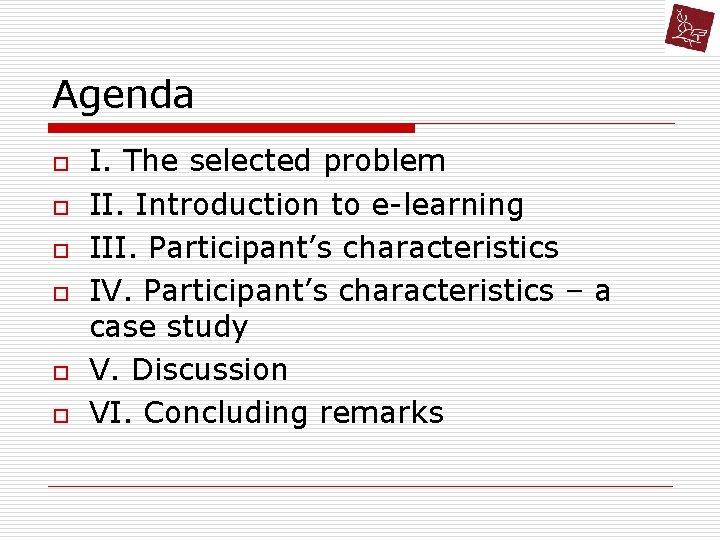 Agenda o o o I. The selected problem II. Introduction to e-learning III. Participant's