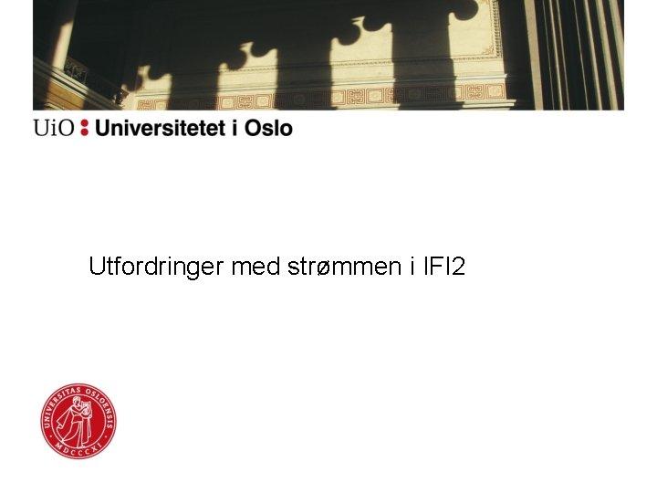 Utfordringer med strømmen i IFI 2