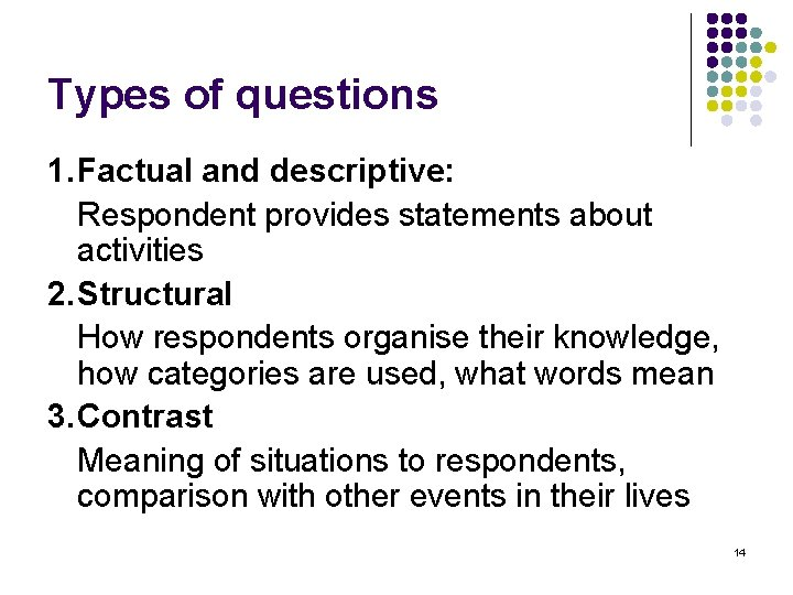 Types of questions 1. Factual and descriptive: Respondent provides statements about activities 2. Structural