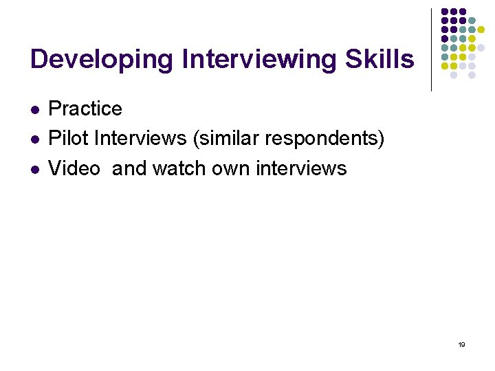 Developing Interviewing Skills l l l Practice Pilot Interviews (similar respondents) Video and watch