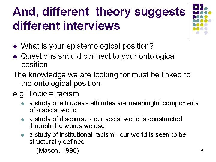 And, different theory suggests different interviews What is your epistemological position? l Questions should
