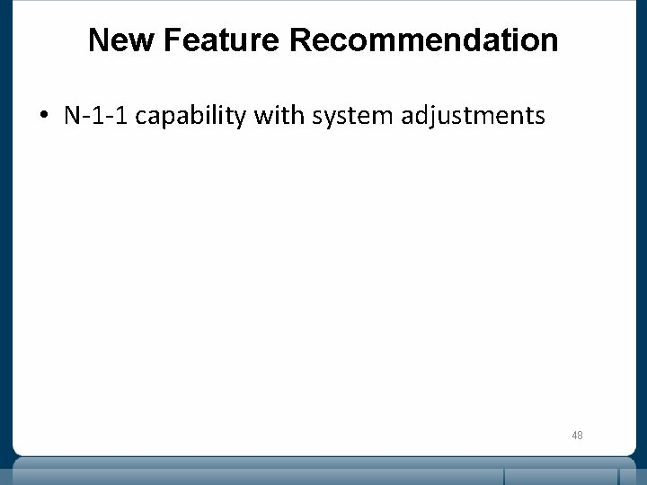 New Feature Recommendation • N-1 -1 capability with system adjustments 48