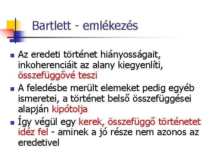 Bartlett - emlékezés n n n Az eredeti történet hiányosságait, inkoherenciáit az alany kiegyenlíti,