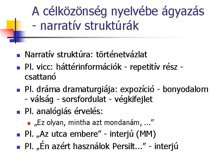 A célközönség nyelvébe ágyazás - narratív struktúrák n n Narratív struktúra: történetvázlat Pl. vicc: