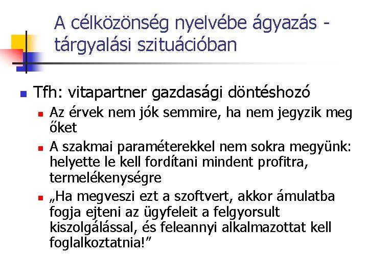 A célközönség nyelvébe ágyazás tárgyalási szituációban n Tfh: vitapartner gazdasági döntéshozó n n n