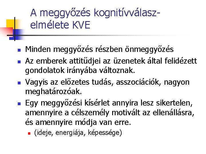 A meggyőzés kognitívválaszelmélete KVE n n Minden meggyőzés részben önmeggyőzés Az emberek attitűdjei az