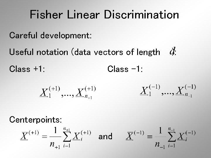 Fisher Linear Discrimination Careful development: Useful notation (data vectors of length Class +1: Class