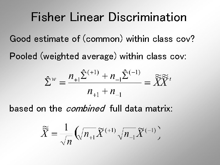 Fisher Linear Discrimination Good estimate of (common) within class cov? Pooled (weighted average) within