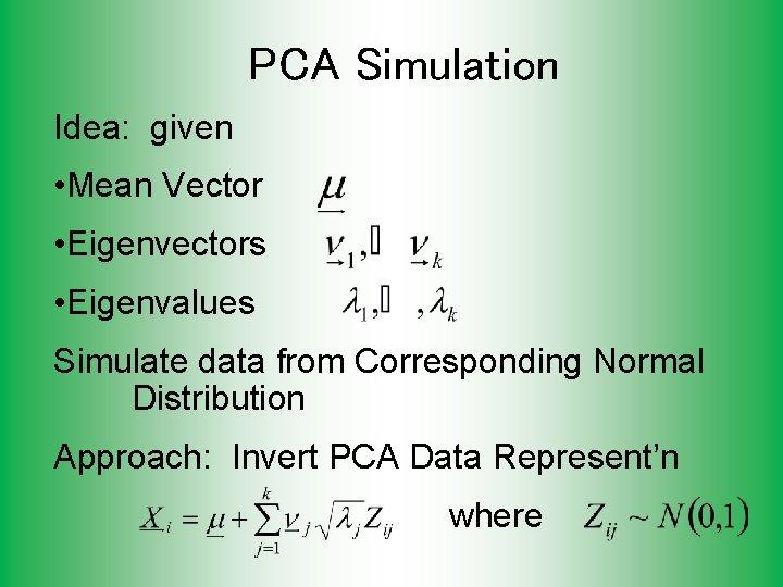 PCA Simulation Idea: given • Mean Vector • Eigenvectors • Eigenvalues Simulate data from