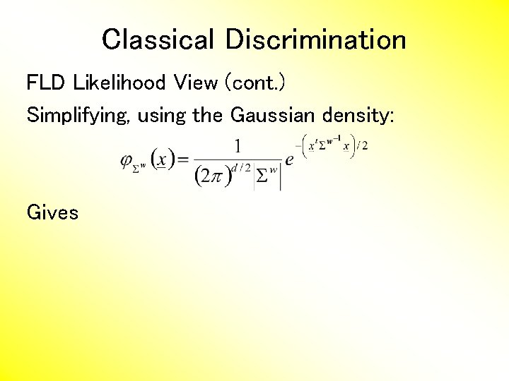 Classical Discrimination FLD Likelihood View (cont. ) Simplifying, using the Gaussian density: Gives