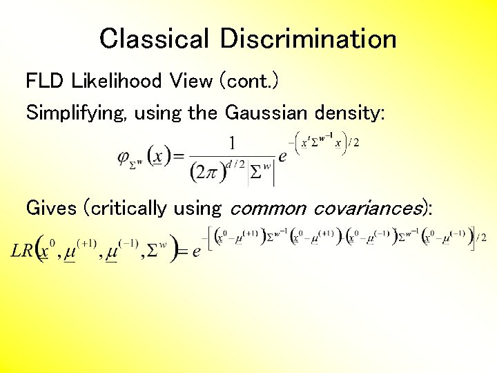 Classical Discrimination FLD Likelihood View (cont. ) Simplifying, using the Gaussian density: Gives (critically