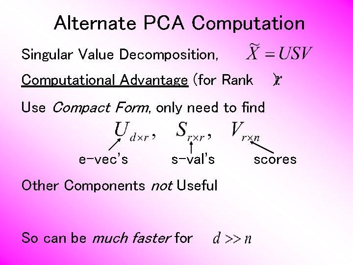 Alternate PCA Computation Singular Value Decomposition, Computational Advantage (for Rank ): Use Compact Form,