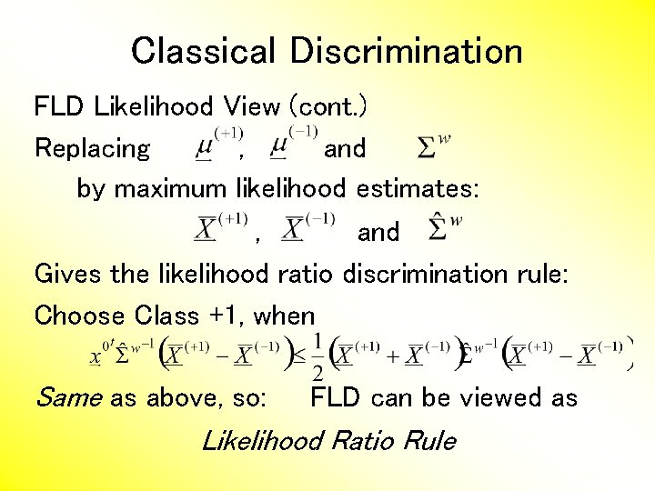 Classical Discrimination FLD Likelihood View (cont. ) Replacing , and by maximum likelihood estimates: