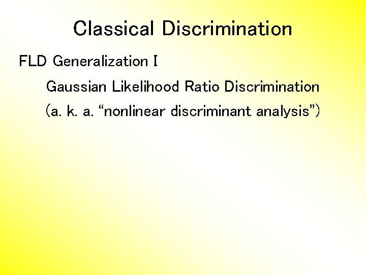 "Classical Discrimination FLD Generalization I Gaussian Likelihood Ratio Discrimination (a. k. a. ""nonlinear discriminant"