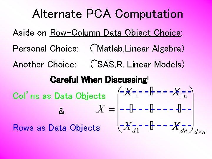 Alternate PCA Computation Aside on Row-Column Data Object Choice: Personal Choice: (~Matlab, Linear Algebra)