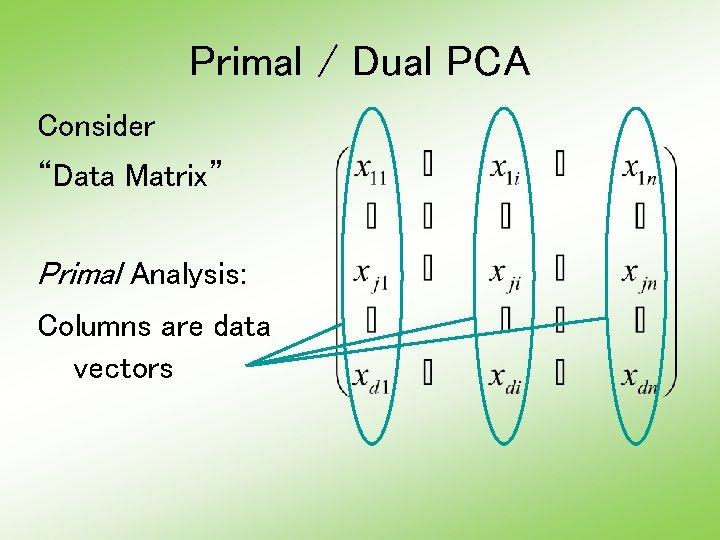 "Primal / Dual PCA Consider ""Data Matrix"" Primal Analysis: Columns are data vectors"