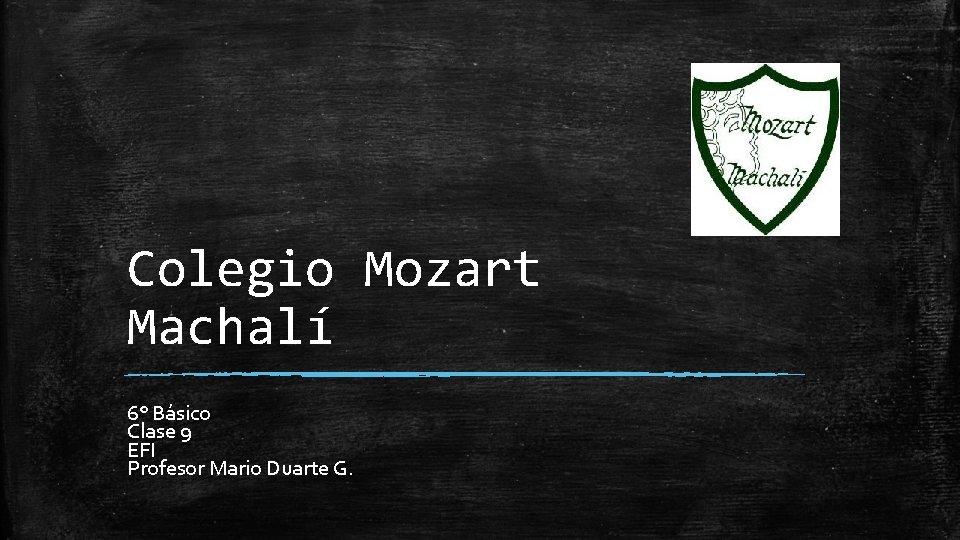 Colegio Mozart Machalí 6° Básico Clase 9 EFI Profesor Mario Duarte G.