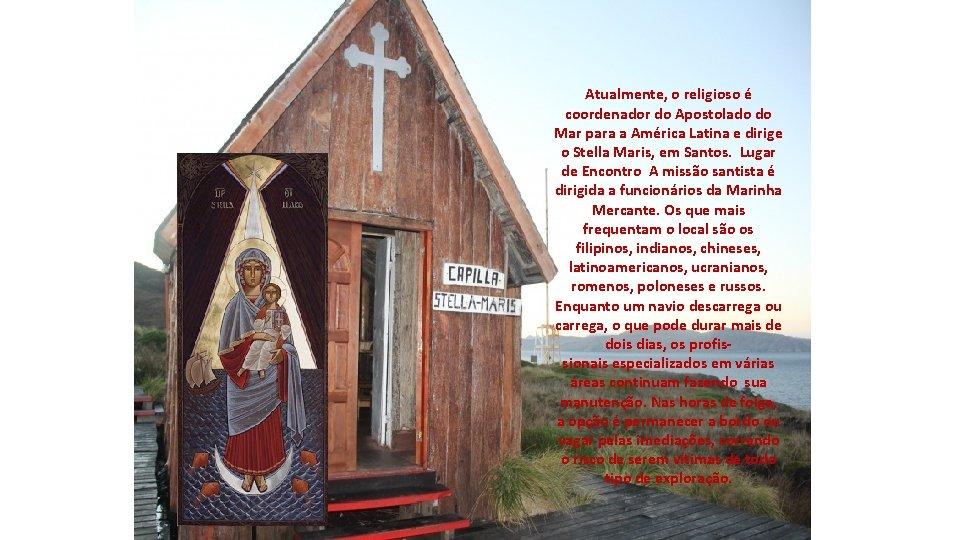 Atualmente, o religioso é coordenador do Apostolado do Mar para a América Latina e