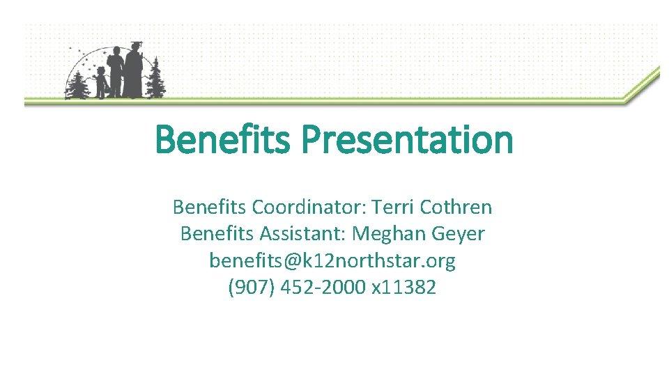 Benefits Presentation Benefits Coordinator: Terri Cothren Benefits Assistant: Meghan Geyer benefits@k 12 northstar. org
