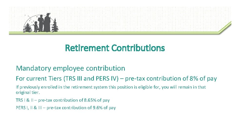 Retirement Contributions Mandatory employee contribution For current Tiers (TRS III and PERS IV) –