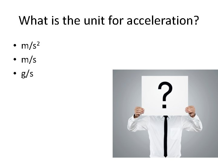 What is the unit for acceleration? • m/s 2 • m/s • g/s
