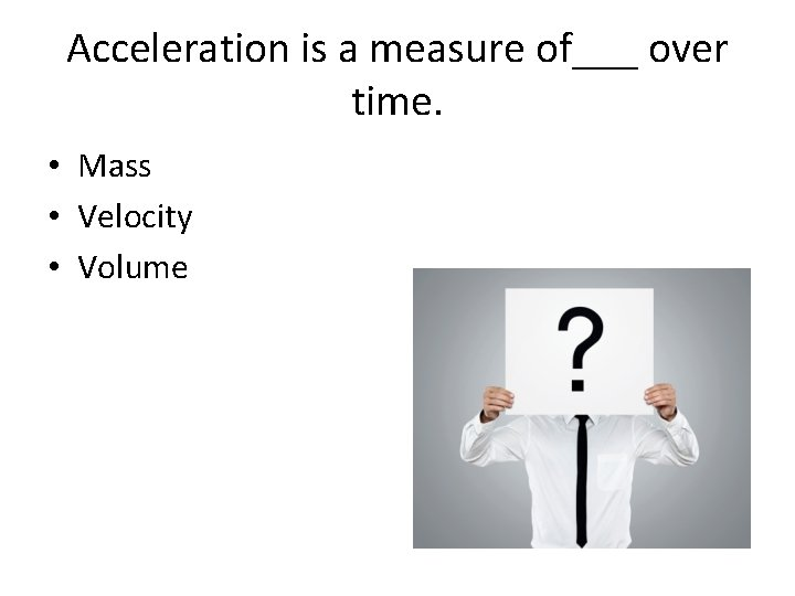 Acceleration is a measure of___ over time. • Mass • Velocity • Volume