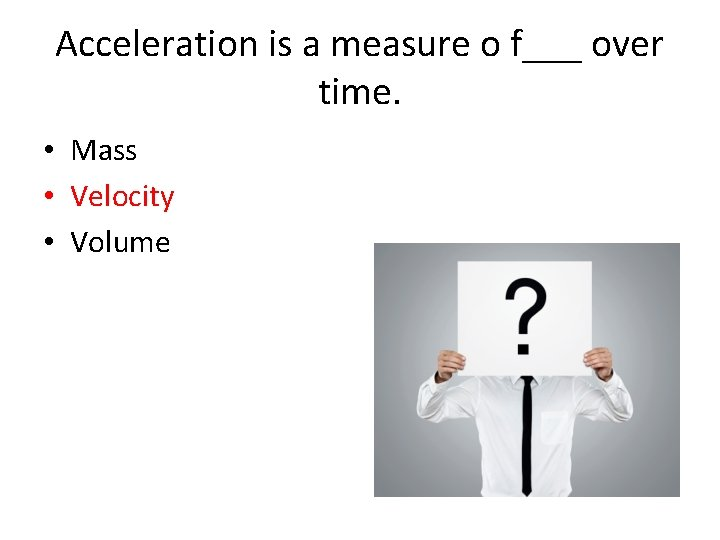 Acceleration is a measure o f___ over time. • Mass • Velocity • Volume
