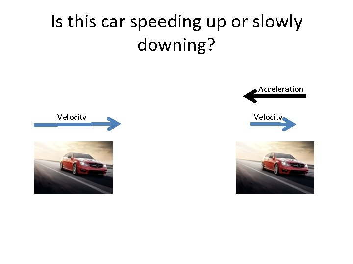 Is this car speeding up or slowly downing? Acceleration Velocity