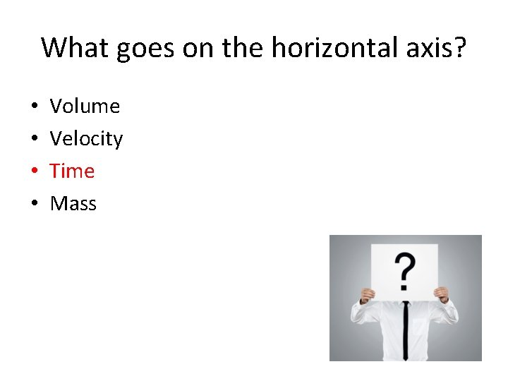What goes on the horizontal axis? • • Volume Velocity Time Mass