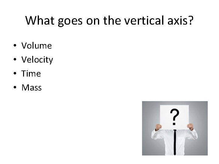 What goes on the vertical axis? • • Volume Velocity Time Mass