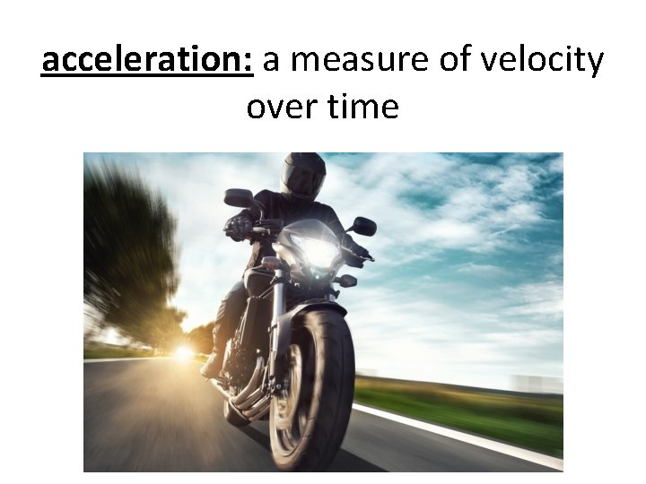 acceleration: a measure of velocity over time