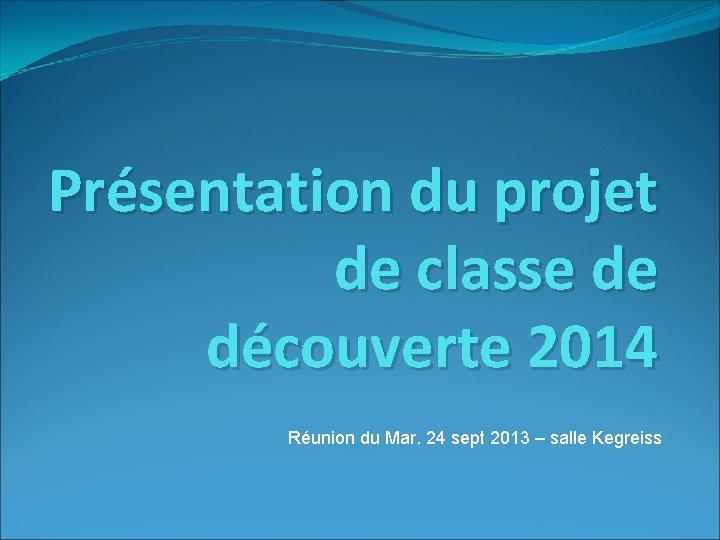 Présentation du projet de classe de découverte 2014 Réunion du Mar. 24 sept 2013