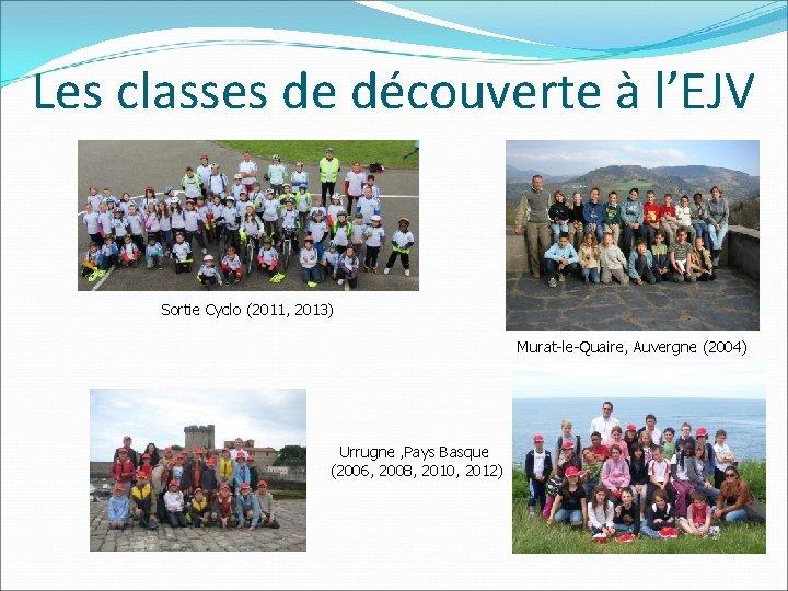 Les classes de découverte à l'EJV Sortie Cyclo (2011, 2013) Murat-le-Quaire, Auvergne (2004) Urrugne
