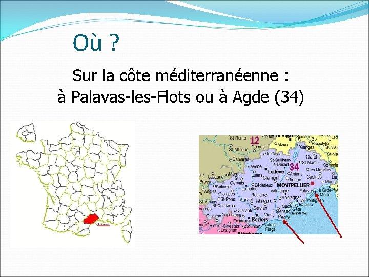 Où ? Sur la côte méditerranéenne : à Palavas-les-Flots ou à Agde (34)