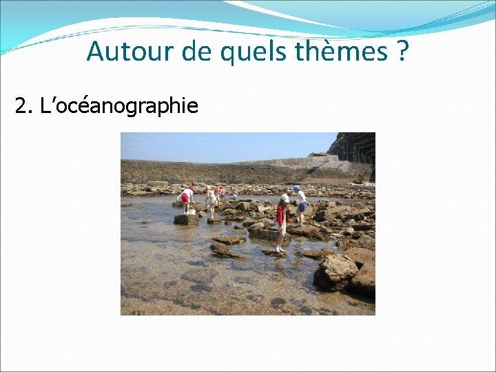 Autour de quels thèmes ? 2. L'océanographie