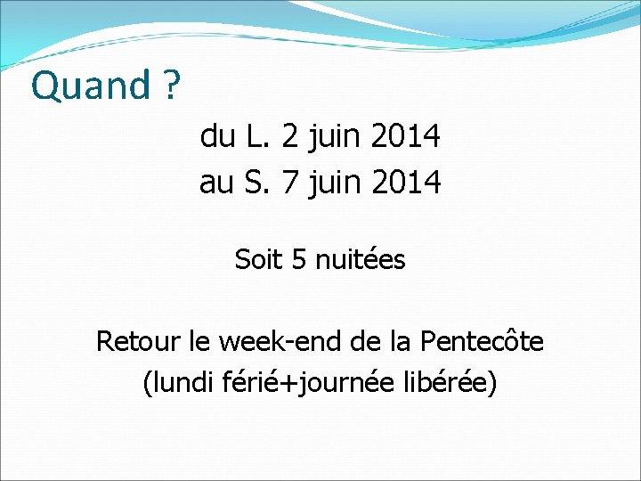 Quand ? du L. 2 juin 2014 au S. 7 juin 2014 Soit 5