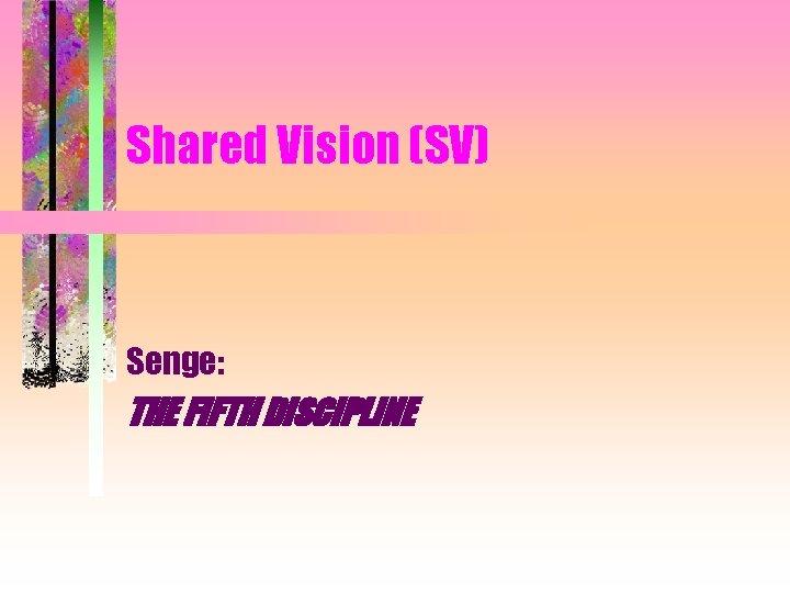 Shared Vision (SV) Senge: THE FIFTH DISCIPLINE