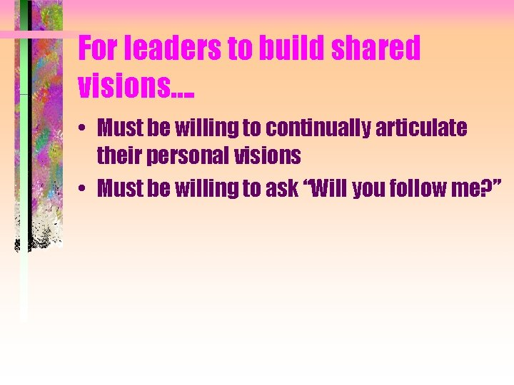 For leaders to build shared visions…. • Must be willing to continually articulate their