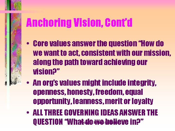 """Anchoring Vision, Cont'd • Core values answer the question """"How do we want to"""