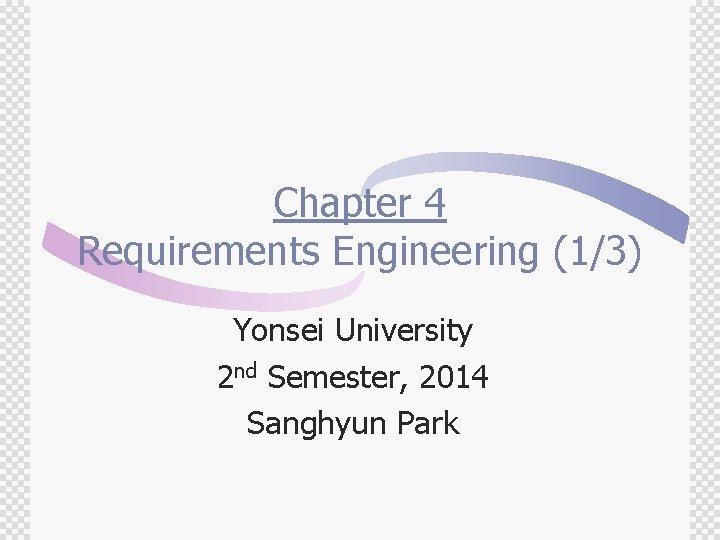 Chapter 4 Requirements Engineering (1/3) Yonsei University 2 nd Semester, 2014 Sanghyun Park
