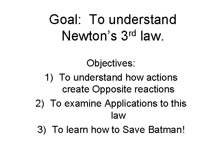 Goal: To understand Newton's 3 rd law. Objectives: 1) To understand how actions create