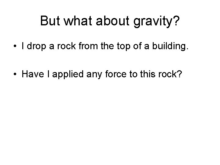 But what about gravity? • I drop a rock from the top of a
